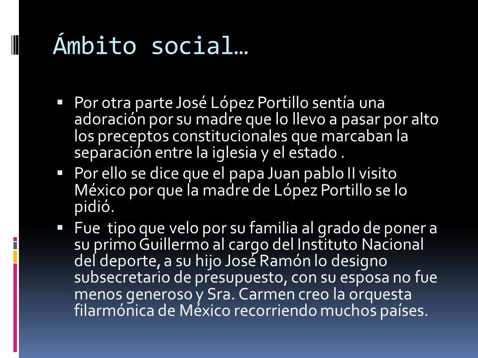 Ámbito social… Por otra parte José López Portillo sentía una adoración por su madre que lo llevo a pasar por alto los preceptos constitucionales que m