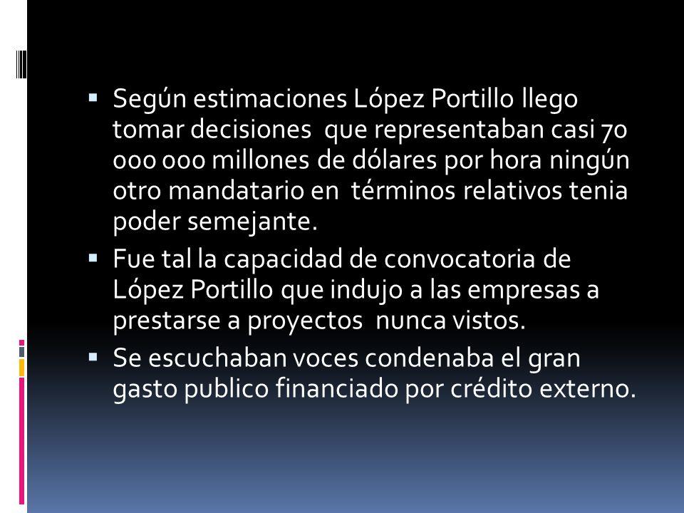 Según estimaciones López Portillo llego tomar decisiones que representaban casi 70 000 000 millones de dólares por hora ningún otro mandatario en térm