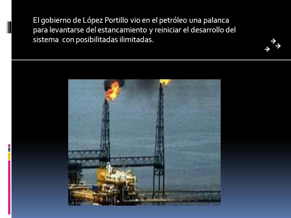 El gobierno de López Portillo vio en el petróleo una palanca para levantarse del estancamiento y reiniciar el desarrollo del sistema con posibilitadas