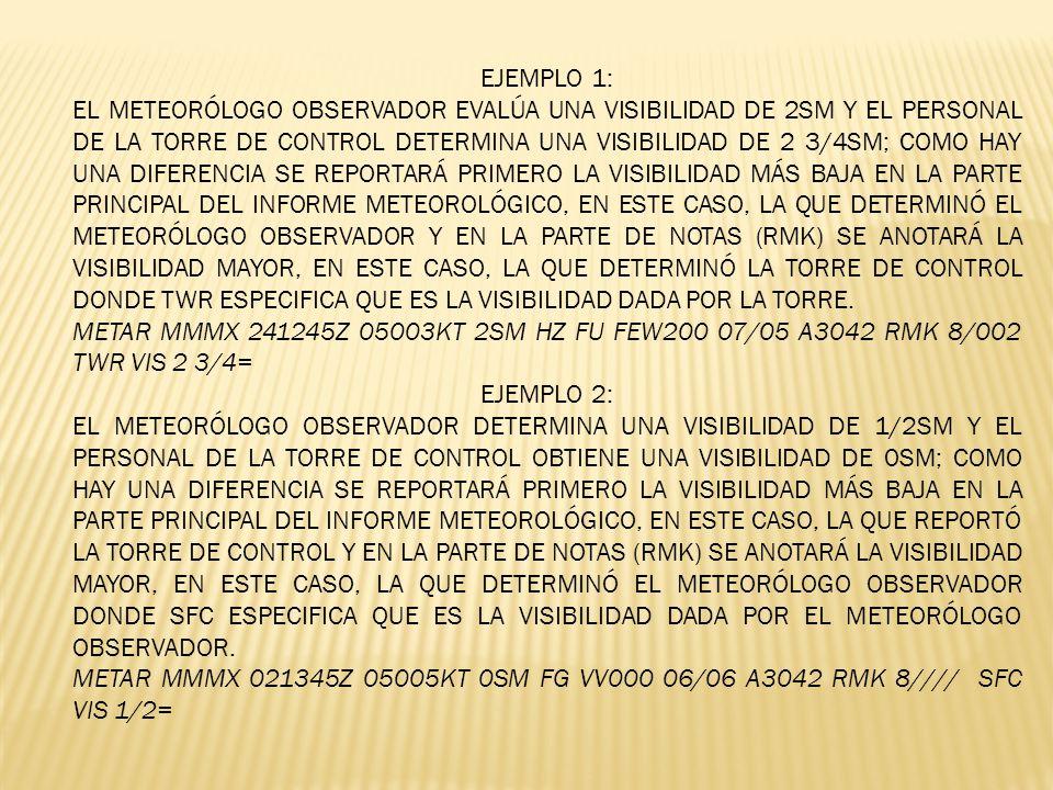 EJEMPLO 1: EL METEORÓLOGO OBSERVADOR EVALÚA UNA VISIBILIDAD DE 2SM Y EL PERSONAL DE LA TORRE DE CONTROL DETERMINA UNA VISIBILIDAD DE 2 3/4SM; COMO HAY