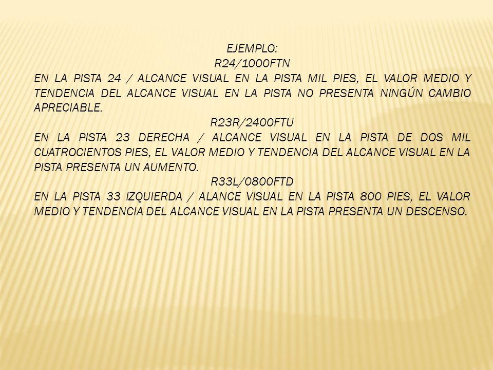 EJEMPLO: R05L/1000V5000FTN EN LA PISTA 05 IZQUIERDA / ALCANCE VISUAL EN LA PISTA VARIANDO ENTRE 1000 Y 5000 PIES, EL VALOR MEDIO Y TENDENCIA DEL ALCANCE VISUAL EN LA PISTA NO PRESENTA NINGÚN CAMBIO APRECIABLE.