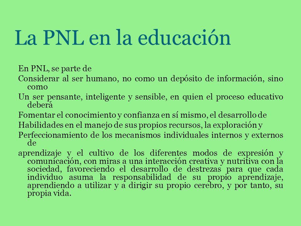 La PNL en la educación En PNL, se parte de Considerar al ser humano, no como un depósito de información, sino como Un ser pensante, inteligente y sens