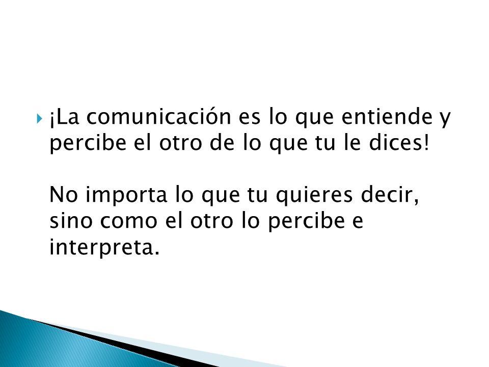 ¡La comunicación es lo que entiende y percibe el otro de lo que tu le dices! No importa lo que tu quieres decir, sino como el otro lo percibe e interp