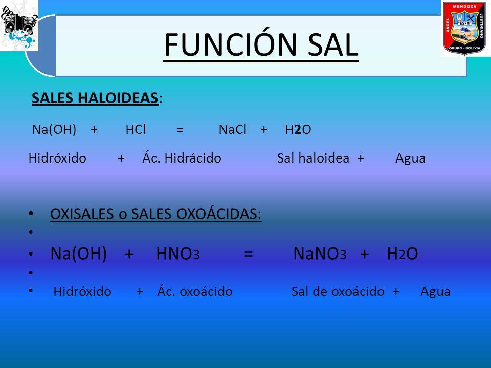 FUNCIÓN SAL SALES HALOIDEAS: Na(OH) + HCl = NaCl + H2O Hidróxido + Ác. Hidrácido Sal haloidea + Agua OXISALES o SALES OXOÁCIDAS: Na(OH) + HNO 3 = NaNO
