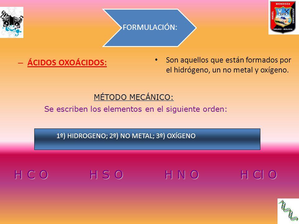 4 6 5 3 H C O H S O H N O H Cl O Se colocan los números de valencia con los que actúa el no metal: Se colocan los números de valencia con los que actúa el no metal: 4 6 HC O HS O H 2 C O H 2 S O Si el número de valencia es par, se coloca un 2 como subíndice del Hidrógeno: Si el número de valencia es impar se coloca 1 (recordemos que el 1 nunca se coloca) 5 5 3 3 HNO ó HNO HClO ó HCl O H 1 NO ó HNO H 1 ClO ó HCl O Ahora se realiza el siguiente cálculo: Dé vuelta la hoja