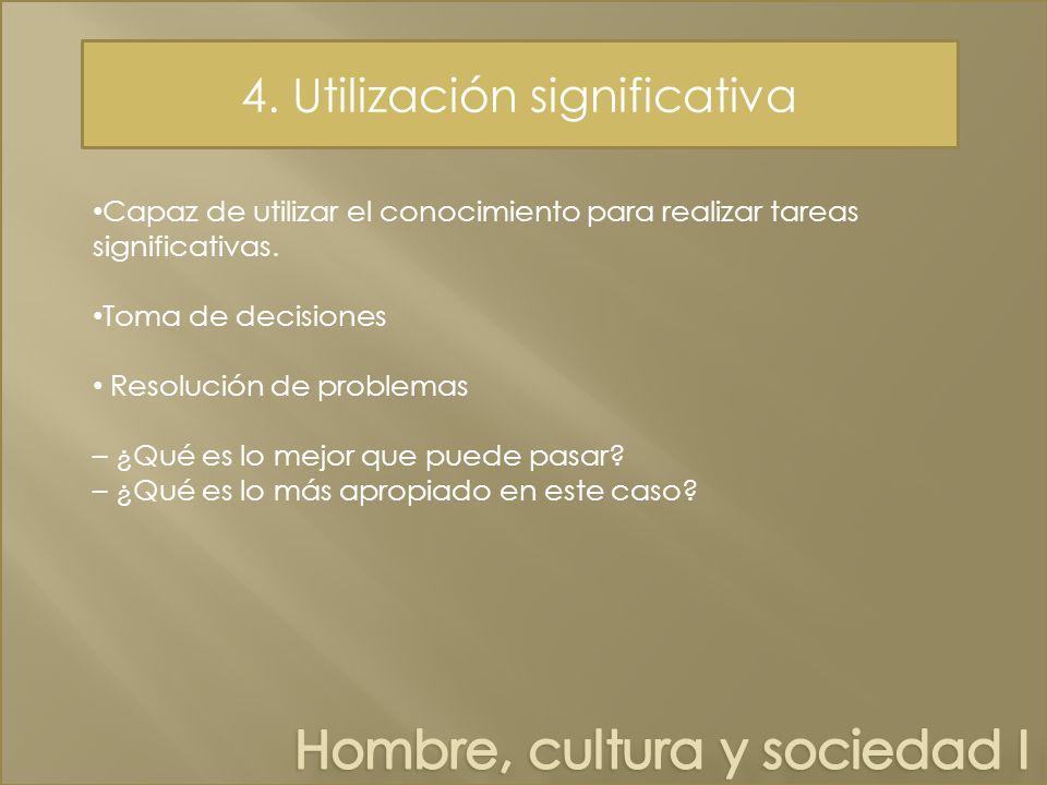 4.Utilización significativa Capaz de utilizar el conocimiento para realizar tareas significativas.