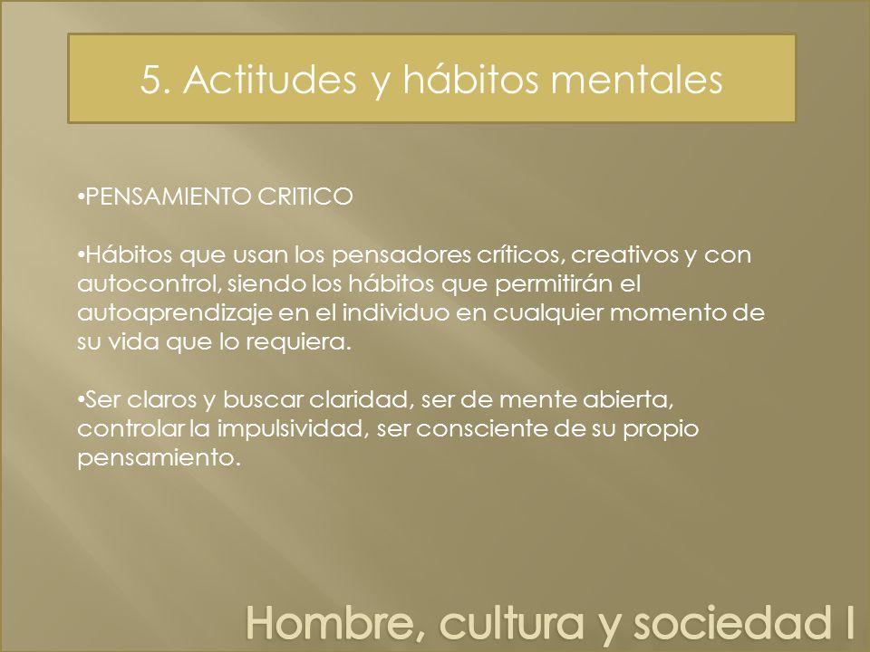 5. Actitudes y hábitos mentales PENSAMIENTO CRITICO Hábitos que usan los pensadores críticos, creativos y con autocontrol, siendo los hábitos que perm