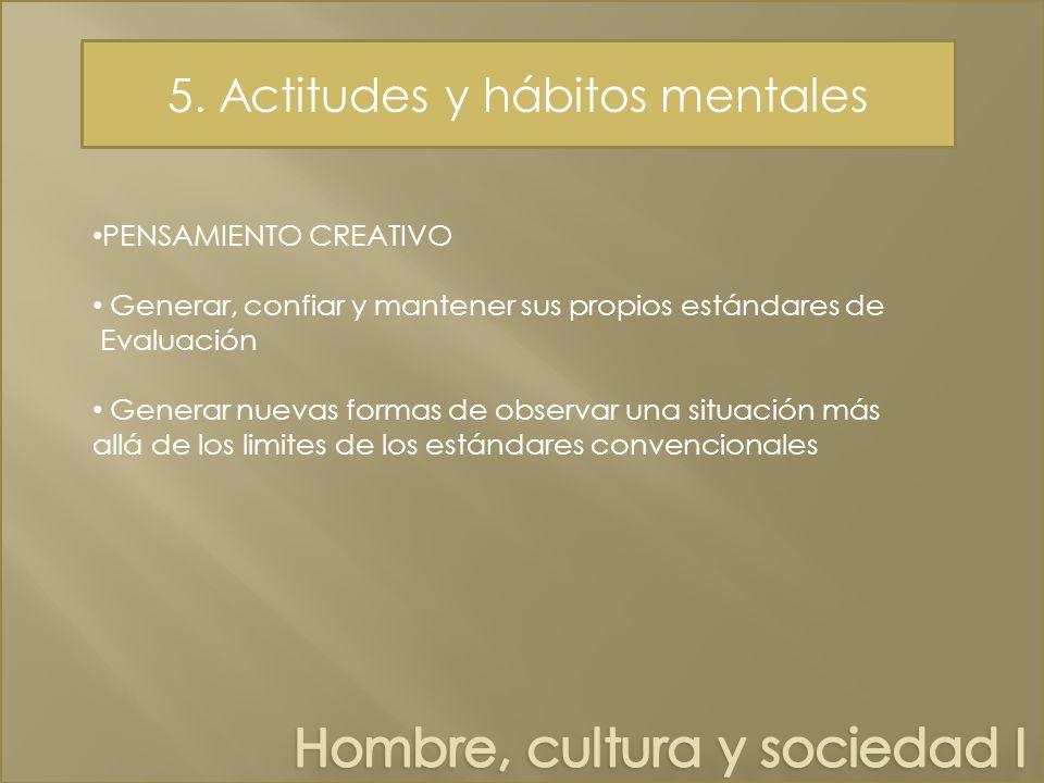 5. Actitudes y hábitos mentales PENSAMIENTO CREATIVO Generar, confiar y mantener sus propios estándares de Evaluación Generar nuevas formas de observa