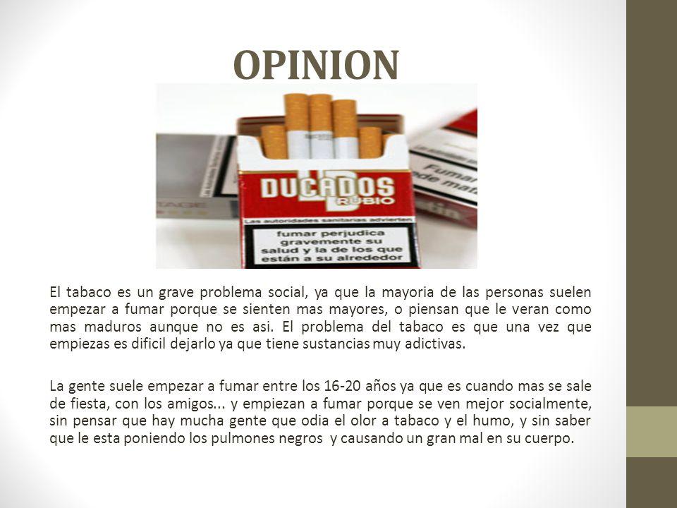 OPINION El tabaco es un grave problema social, ya que la mayoria de las personas suelen empezar a fumar porque se sienten mas mayores, o piensan que l