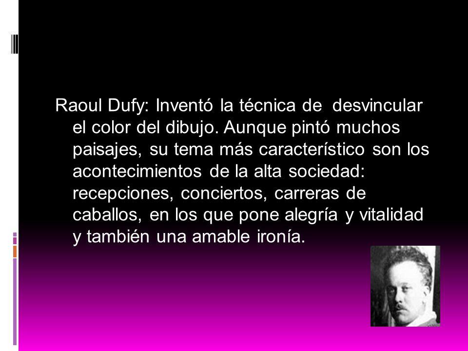 Raoul Dufy: Inventó la técnica de desvincular el color del dibujo. Aunque pintó muchos paisajes, su tema más característico son los acontecimientos de
