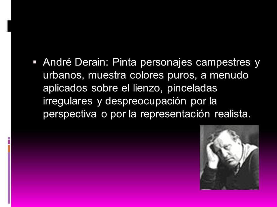 André Derain: Pinta personajes campestres y urbanos, muestra colores puros, a menudo aplicados sobre el lienzo, pinceladas irregulares y despreocupaci