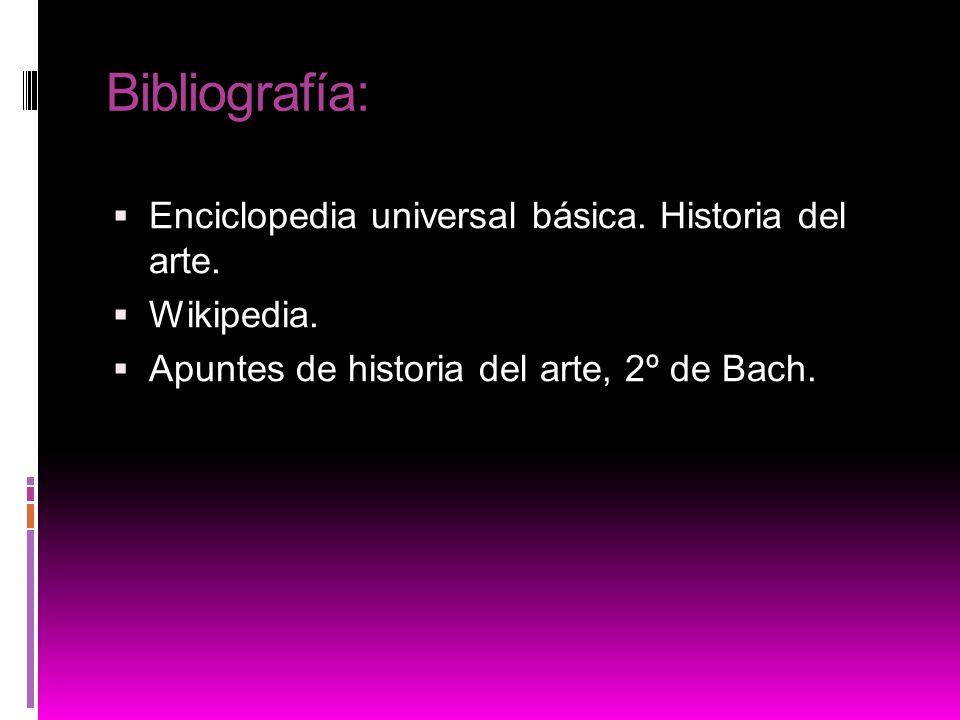 Bibliografía: Enciclopedia universal básica. Historia del arte. Wikipedia. Apuntes de historia del arte, 2º de Bach.