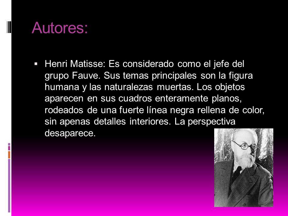 Autores: Henri Matisse: Es considerado como el jefe del grupo Fauve. Sus temas principales son la figura humana y las naturalezas muertas. Los objetos