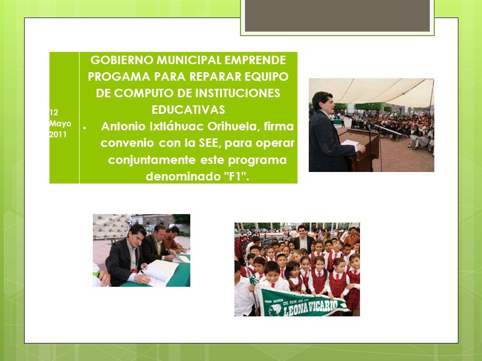 12 Mayo 2011 GOBIERNO MUNICIPAL EMPRENDE PROGAMA PARA REPARAR EQUIPO DE COMPUTO DE INSTITUCIONES EDUCATIVAS Antonio Ixtláhuac Orihuela, firma convenio
