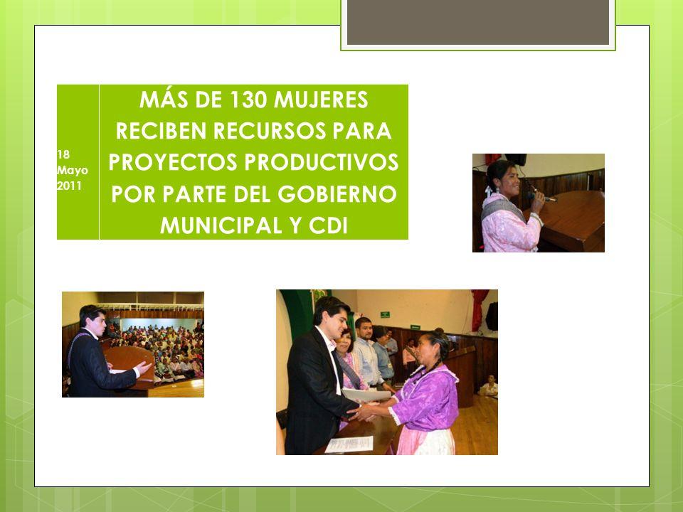18 Mayo 2011 MÁS DE 130 MUJERES RECIBEN RECURSOS PARA PROYECTOS PRODUCTIVOS POR PARTE DEL GOBIERNO MUNICIPAL Y CDI