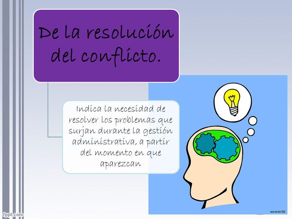 De la resolución del conflicto. Indica la necesidad de resolver los problemas que surjan durante la gestión administrativa, a partir del momento en qu