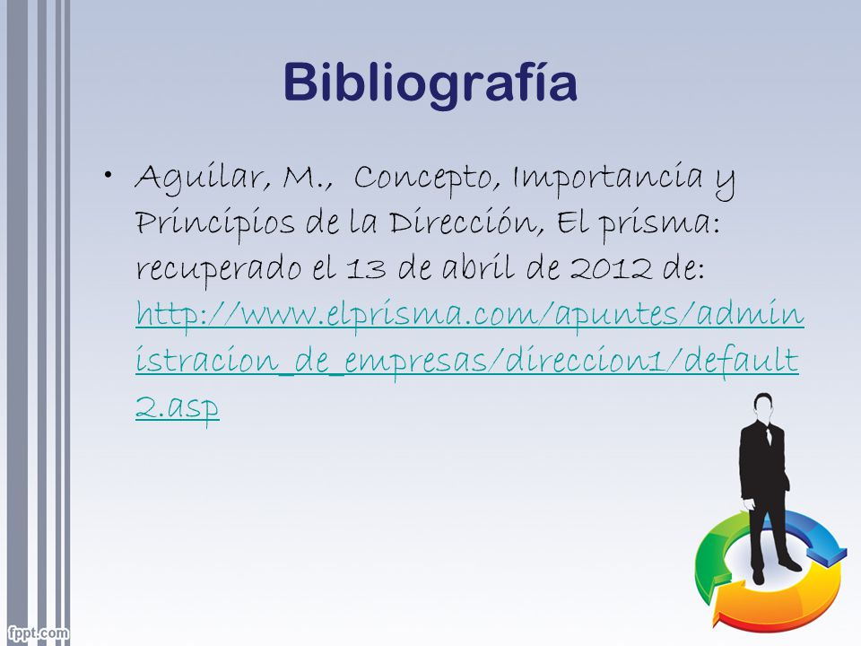 Bibliografía Aguilar, M., Concepto, Importancia y Principios de la Dirección, El prisma: recuperado el 13 de abril de 2012 de: http://www.elprisma.com