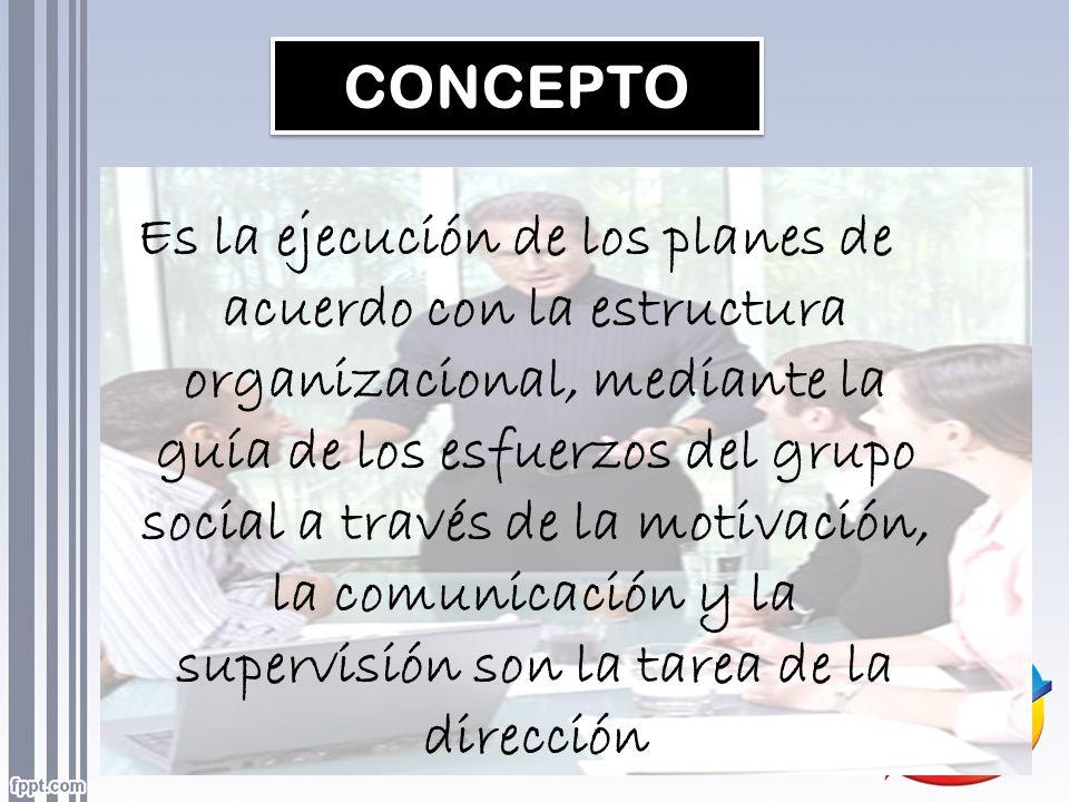 CONCEPTO Es la ejecución de los planes de acuerdo con la estructura organizacional, mediante la guía de los esfuerzos del grupo social a través de la