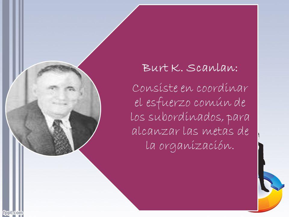 Burt K. Scanlan: Consiste en coordinar el esfuerzo común de los subordinados, para alcanzar las metas de la organización.
