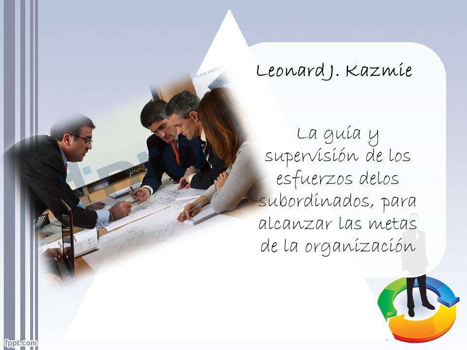 Leonard J. Kazmie La guía y supervisión de los esfuerzos delos subordinados, para alcanzar las metas de la organización