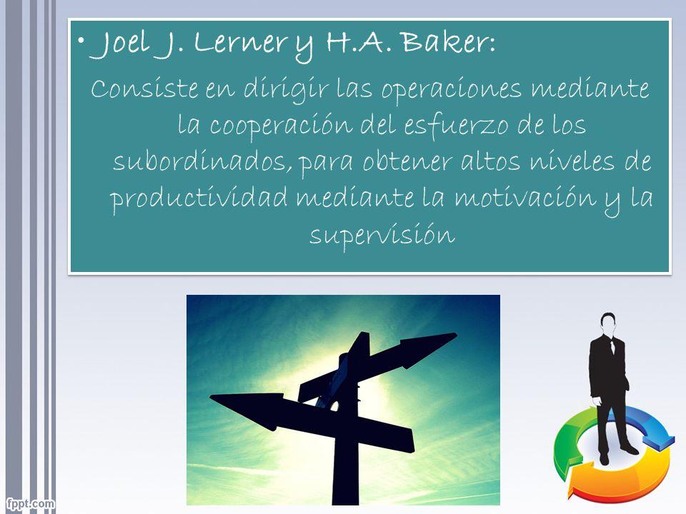 Joel J. Lerner y H.A. Baker: Consiste en dirigir las operaciones mediante la cooperación del esfuerzo de los subordinados, para obtener altos niveles