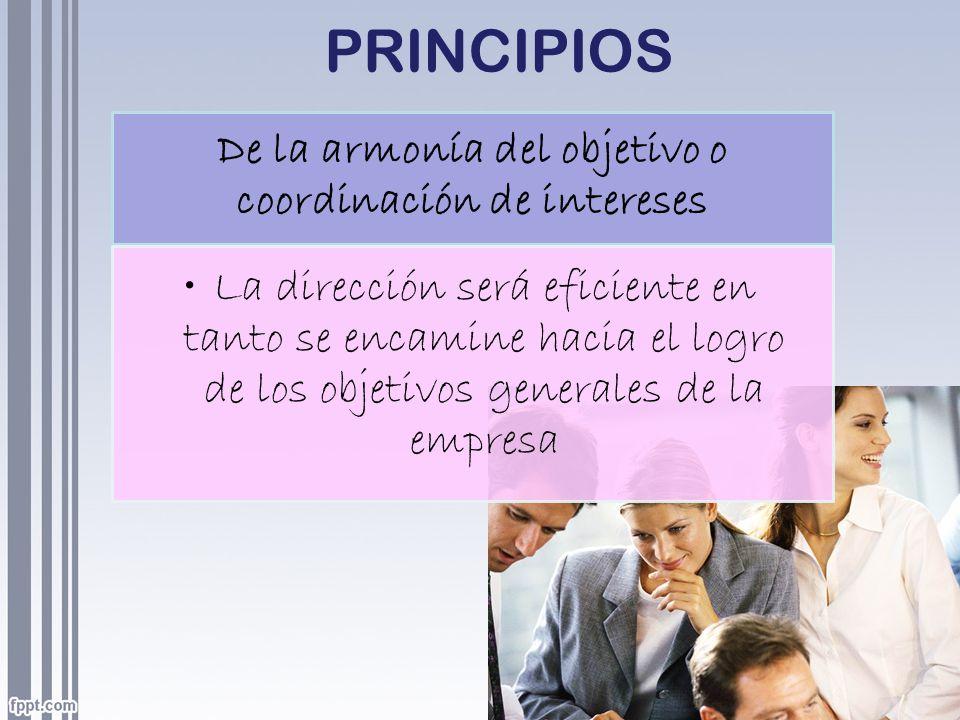 PRINCIPIOS De la armonía del objetivo o coordinación de intereses La dirección será eficiente en tanto se encamine hacia el logro de los objetivos gen
