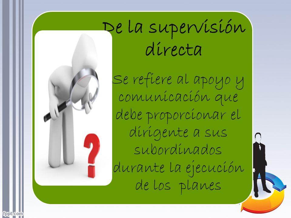 De la supervisión directa Se refiere al apoyo y comunicación que debe proporcionar el dirigente a sus subordinados durante la ejecución de los planes