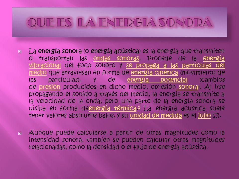 La energía sonora (o energía acústica) es la energía que transmiten o transportan las ondas sonoras. Procede de la energía vibracional del foco sonoro