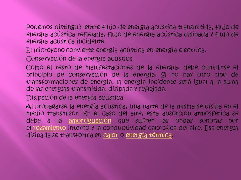 Podemos distinguir entre flujo de energía acústica transmitida, flujo de energía acústica reflejada, flujo de energía acústica disipada y flujo de ene