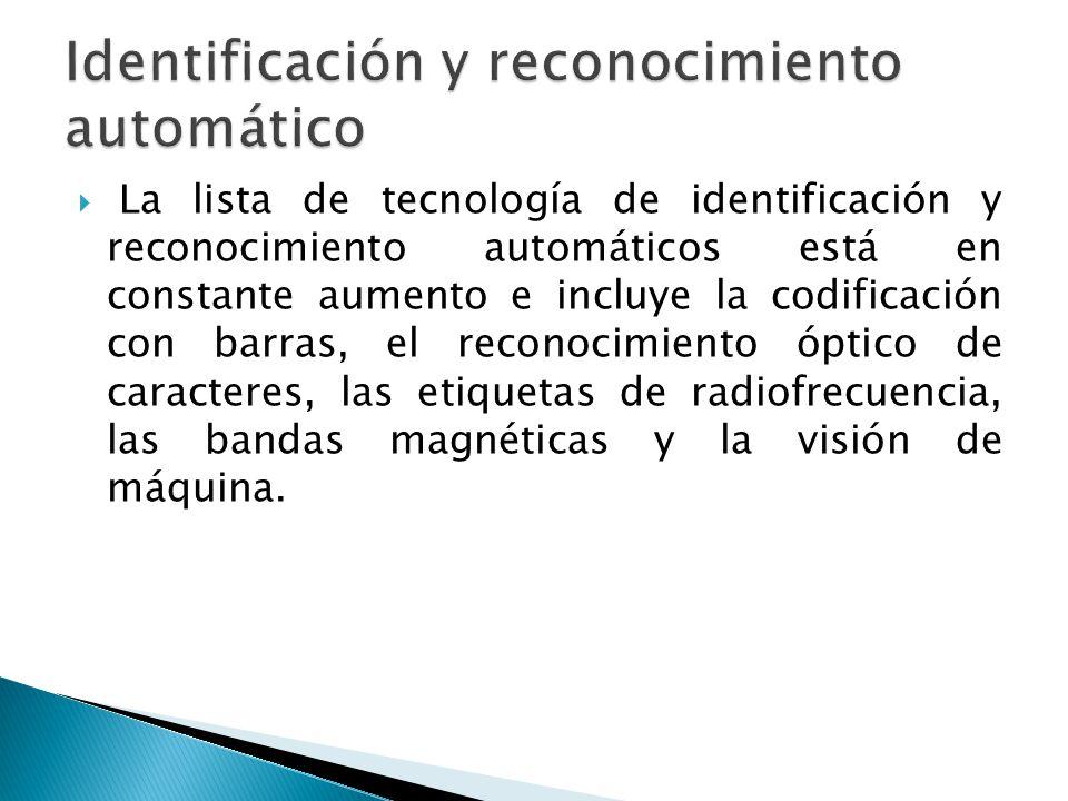 La lista de tecnología de identificación y reconocimiento automáticos está en constante aumento e incluye la codificación con barras, el reconocimiento óptico de caracteres, las etiquetas de radiofrecuencia, las bandas magnéticas y la visión de máquina.