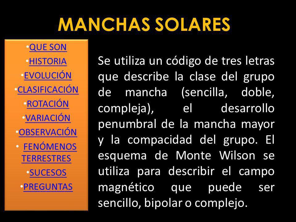 MANCHAS SOLARES Se utiliza un código de tres letras que describe la clase del grupo de mancha (sencilla, doble, compleja), el desarrollo penumbral de la mancha mayor y la compacidad del grupo.