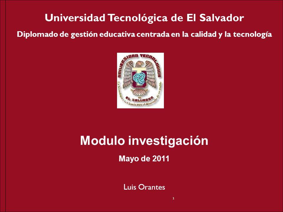 Universidad Tecnológica de El Salvador Diplomado de gestión educativa centrada en la calidad y la tecnología Modulo investigación Mayo de 2011 Luis Or