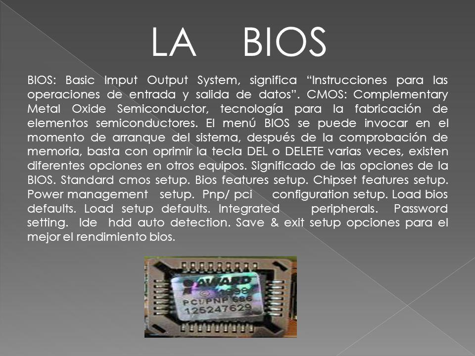BIOS: Basic Imput Output System, significa Instrucciones para las operaciones de entrada y salida de datos. CMOS: Complementary Metal Oxide Semiconduc