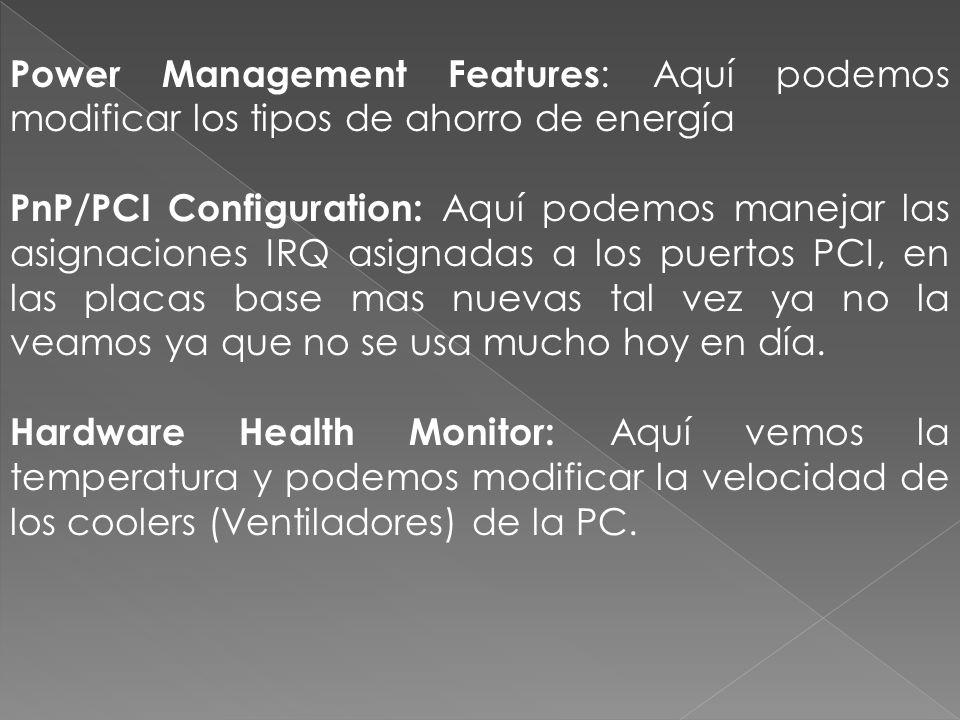 Power Management Features : Aquí podemos modificar los tipos de ahorro de energía PnP/PCI Configuration: Aquí podemos manejar las asignaciones IRQ asignadas a los puertos PCI, en las placas base mas nuevas tal vez ya no la veamos ya que no se usa mucho hoy en día.