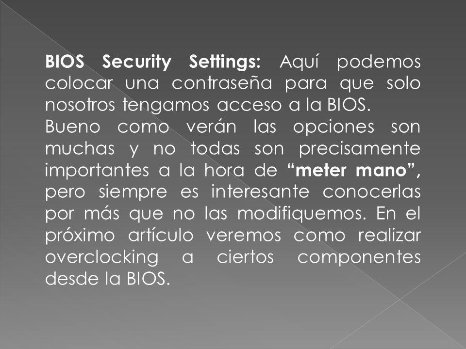 BIOS Security Settings: Aquí podemos colocar una contraseña para que solo nosotros tengamos acceso a la BIOS. Bueno como verán las opciones son muchas