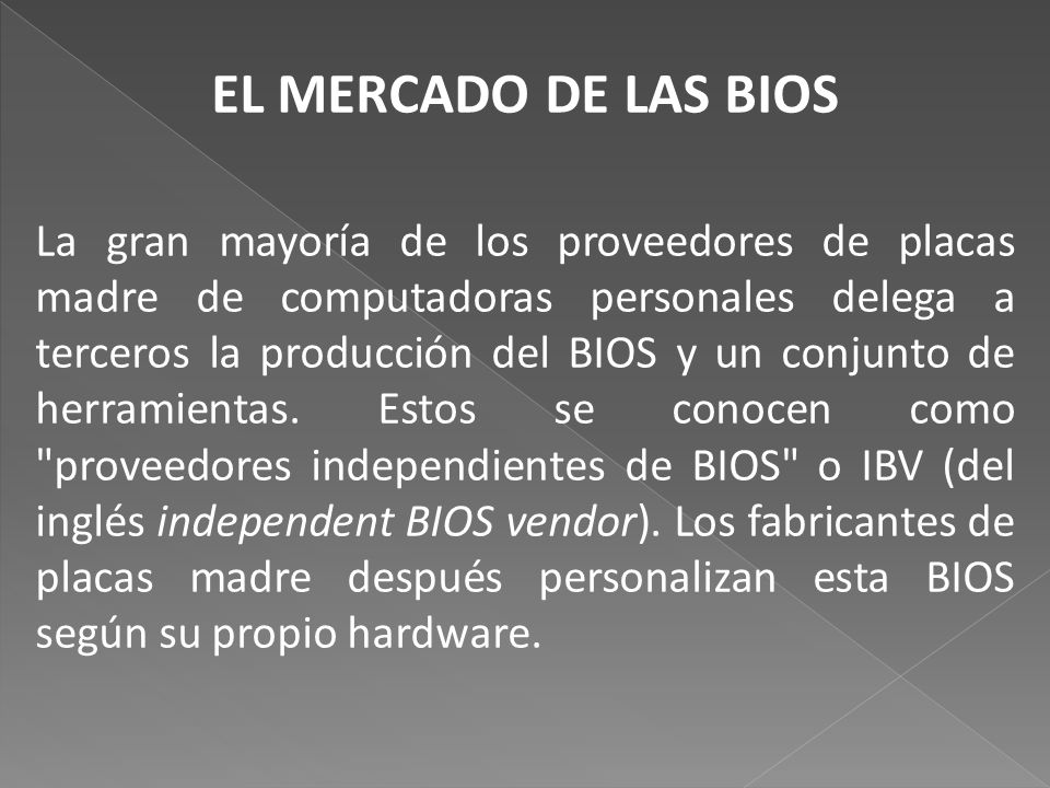 EL MERCADO DE LAS BIOS La gran mayoría de los proveedores de placas madre de computadoras personales delega a terceros la producción del BIOS y un conjunto de herramientas.