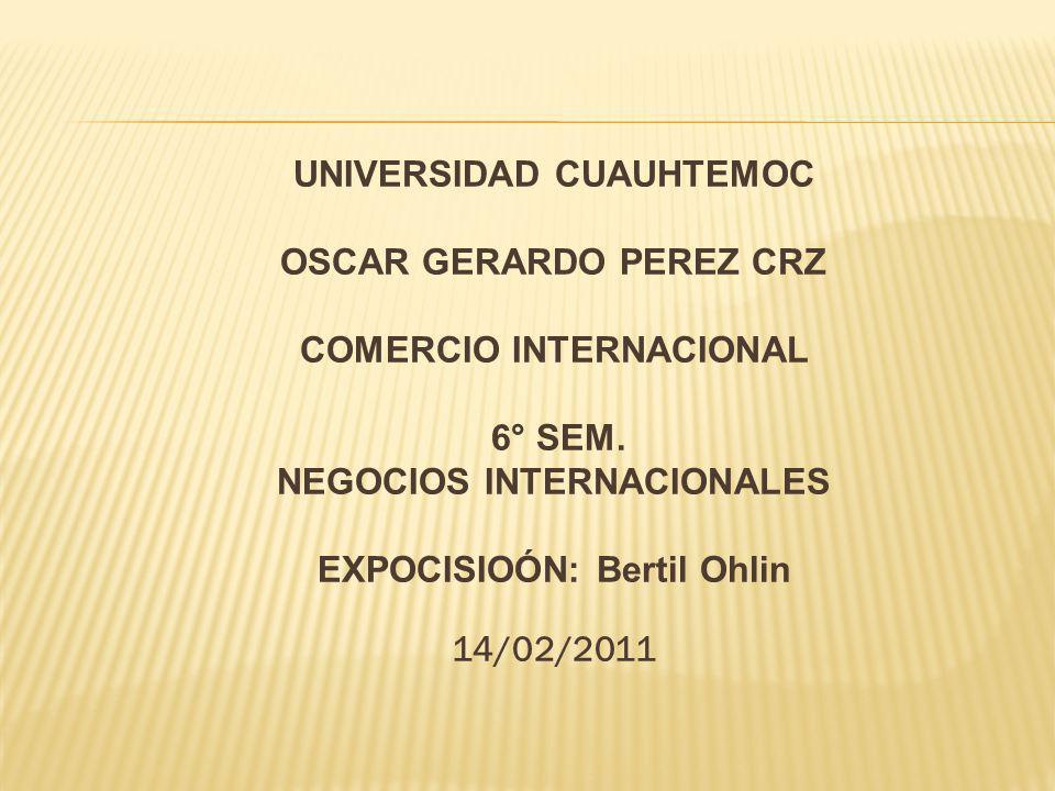 UNIVERSIDAD CUAUHTEMOC OSCAR GERARDO PEREZ CRZ COMERCIO INTERNACIONAL 6° SEM. NEGOCIOS INTERNACIONALES EXPOCISIOÓN: Bertil Ohlin 14/02/2011