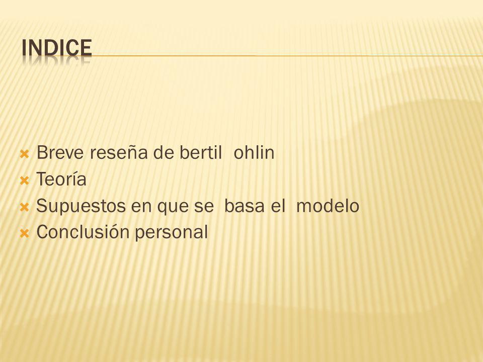 Breve reseña de bertil ohlin Teoría Supuestos en que se basa el modelo Conclusión personal