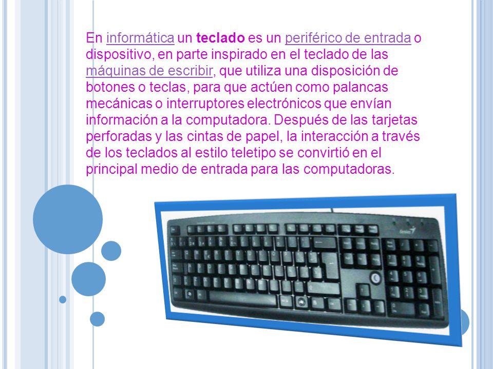 En informática un teclado es un periférico de entrada o dispositivo, en parte inspirado en el teclado de las máquinas de escribir, que utiliza una dis