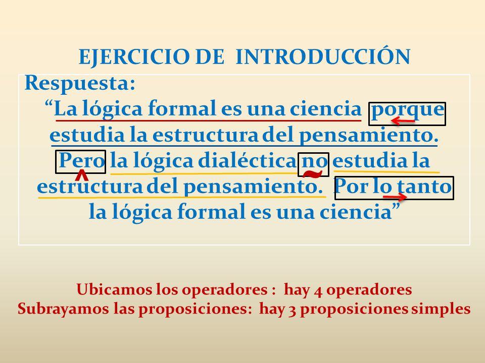EJERCICIO DE INTRODUCCIÓN Respuesta: La lógica formal es una ciencia porque estudia la estructura del pensamiento. Pero la lógica dialéctica no estudi