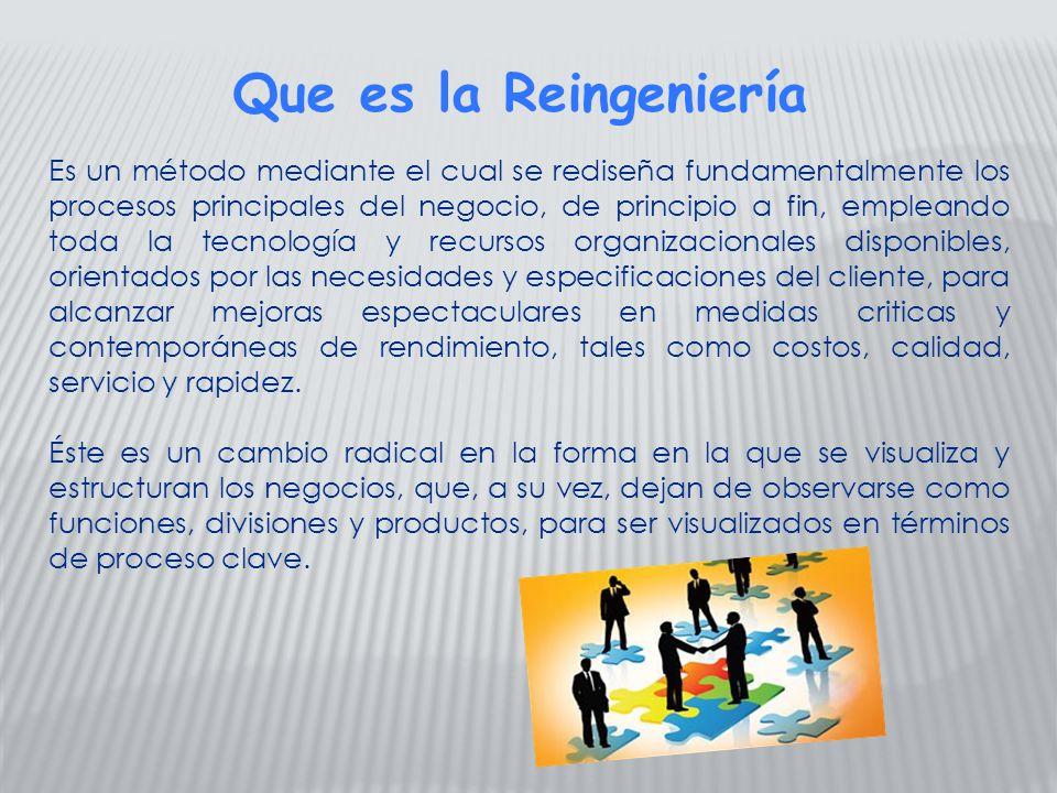 Que es la Reingeniería Es un método mediante el cual se rediseña fundamentalmente los procesos principales del negocio, de principio a fin, empleando