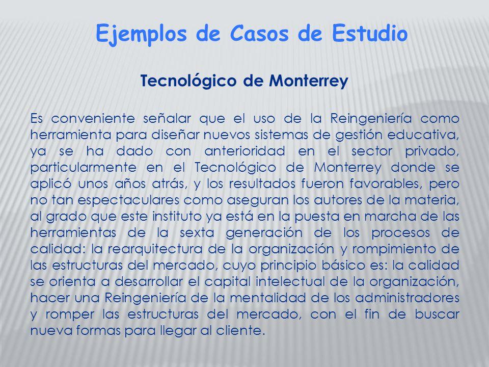 Tecnológico de Monterrey Es conveniente señalar que el uso de la Reingeniería como herramienta para diseñar nuevos sistemas de gestión educativa, ya s