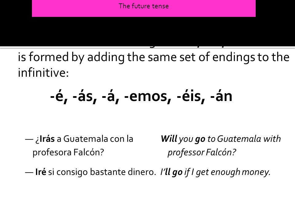 The future tense The future tense of all regular -ar, -er, or -ir verbs is formed by adding the same set of endings to the infinitive: -é, -ás, -á, -e