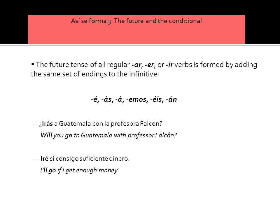Así se forma 3: The future and the conditional (yo) (tú) (usted, él, ella) (nosotros/as) (vosotros/as) (ustedes, ellos, ellas) llamar é ás á emos éis án volver é ás á emos éis án llamar ir volverir é ás á emos éis án