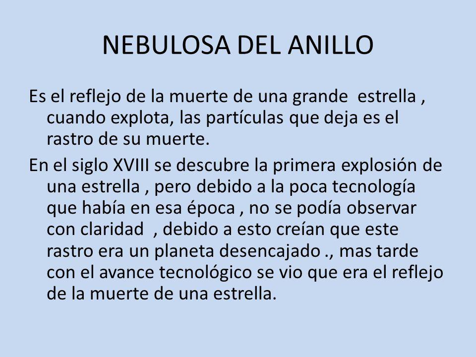NEBULOSA DEL ANILLO Es el reflejo de la muerte de una grande estrella, cuando explota, las partículas que deja es el rastro de su muerte.