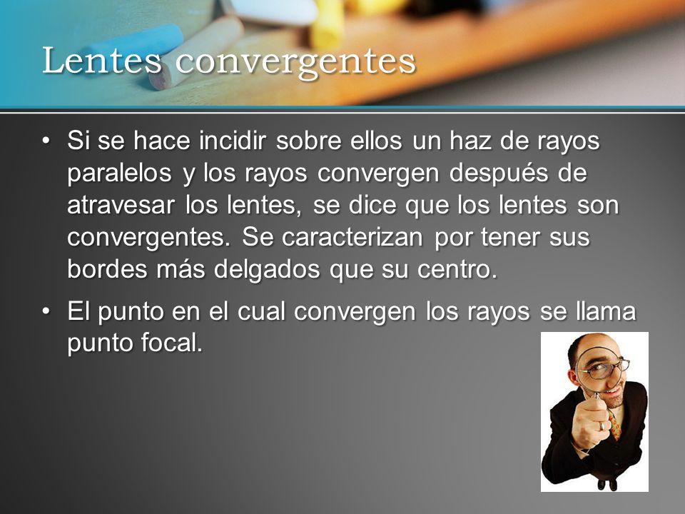 Si se hace incidir sobre ellos un haz de rayos paralelos y los rayos convergen después de atravesar los lentes, se dice que los lentes son convergente