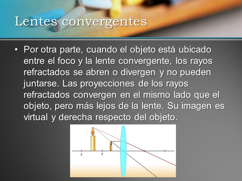 Por otra parte, cuando el objeto está ubicado entre el foco y la lente convergente, los rayos refractados se abren o divergen y no pueden juntarse. La