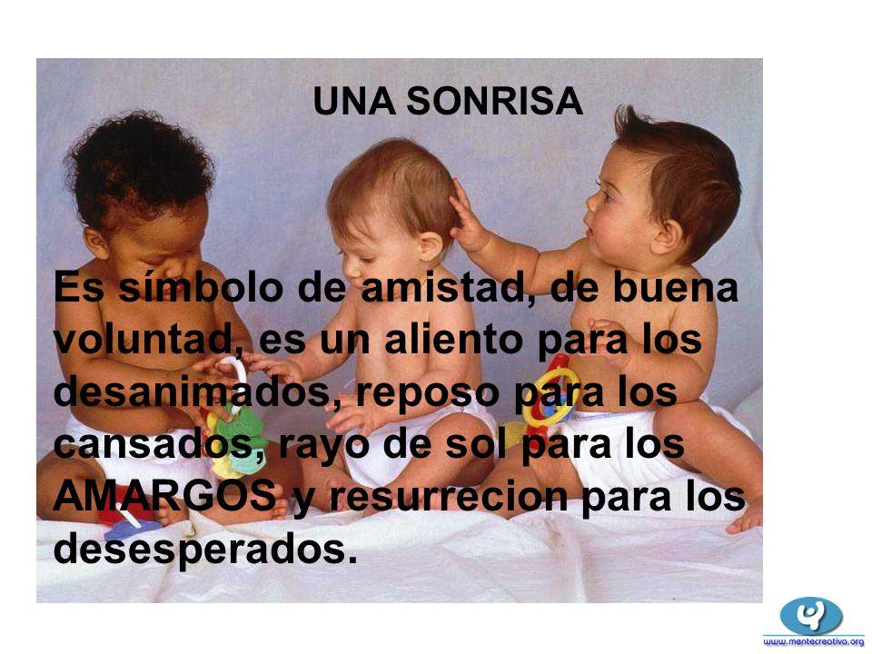 UNA SONRISA Es símbolo de amistad, de buena voluntad, es un aliento para los desanimados, reposo para los cansados, rayo de sol para los AMARGOS y res