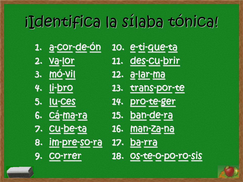 ¡Identifica la sílaba tónica! 1.a-cor-de-ón acordeónacordeón 2.va-lor valorvalor 3.mó-vil móvilmóvil 4.li-bro librolibro 5.lu-ces lucesluces 6.cá-ma-r
