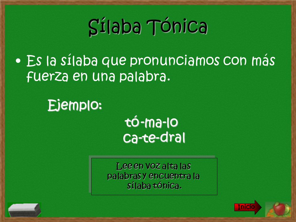 Sílaba Tónica Es la sílaba que pronunciamos con más fuerza en una palabra. Lee en voz alta las palabras y encuentra la sílaba tónica. Lee en voz alta